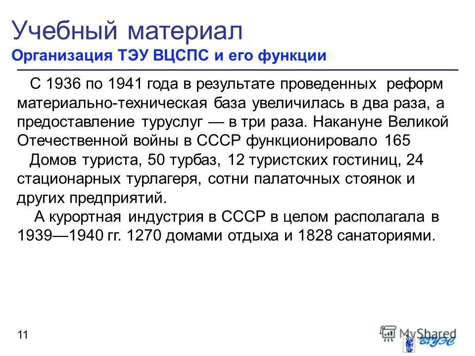 Учебный материал Организация ТЭУ ВЦСПС и его функции 11 С 1936 по 1941 года в результате проведенных реформ материально-техническая база увеличилась в два раза, а предоставление туруслуг в три раза. Накануне Великой Отечественной войны в СССР функцио