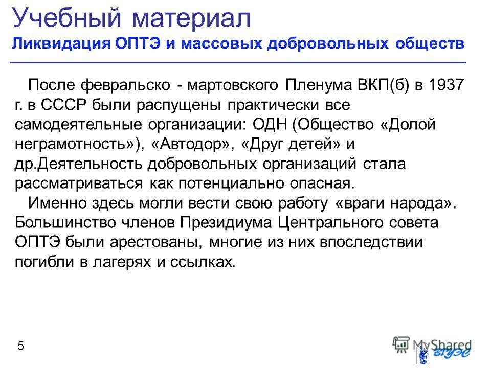 Учебный материал Ликвидация ОПТЭ и массовых добровольных обществ 5 После февральско - мартовского Пленума ВКП(б) в 1937 г. в СССР были распущены практически все самодеятельные организации: ОДН (Общество «Долой неграмотность»), «Автодор», «Друг детей»