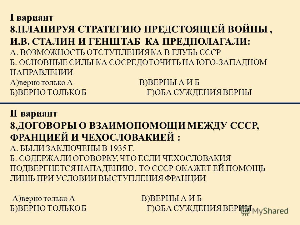 I вариант 8.ПЛАНИРУЯ СТРАТЕГИЮ ПРЕДСТОЯЩЕЙ ВОЙНЫ, И.В. СТАЛИН И ГЕНШТАБ КА ПРЕДПОЛАГАЛИ: А. ВОЗМОЖНОСТЬ ОТСТУПЛЕНИЯ КА В ГЛУБЬ СССР Б. ОСНОВНЫЕ СИЛЫ КА СОСРЕДОТОЧИТЬ НА ЮГО-ЗАПАДНОМ НАПРАВЛЕНИИ А)верно только А В)ВЕРНЫ А И Б Б)ВЕРНО ТОЛЬКО Б Г)ОБА СУ