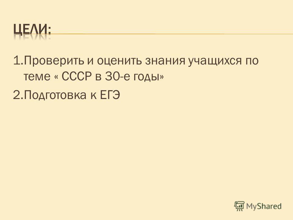 1.Проверить и оценить знания учащихся по теме « СССР в 30-е годы» 2.Подготовка к ЕГЭ