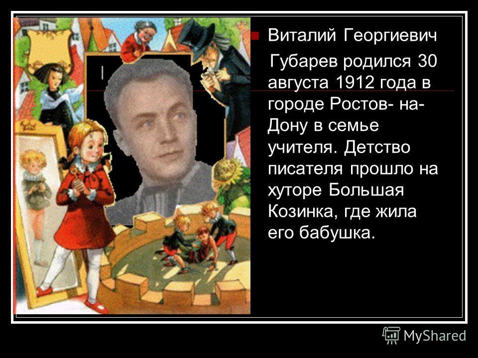 Виталий Георгиевич Губарев родился 30 августа 1912 года в городе Ростов- на- Дону в семье учителя. Детство писателя прошло на хуторе Большая Козинка, где жила его бабушка.