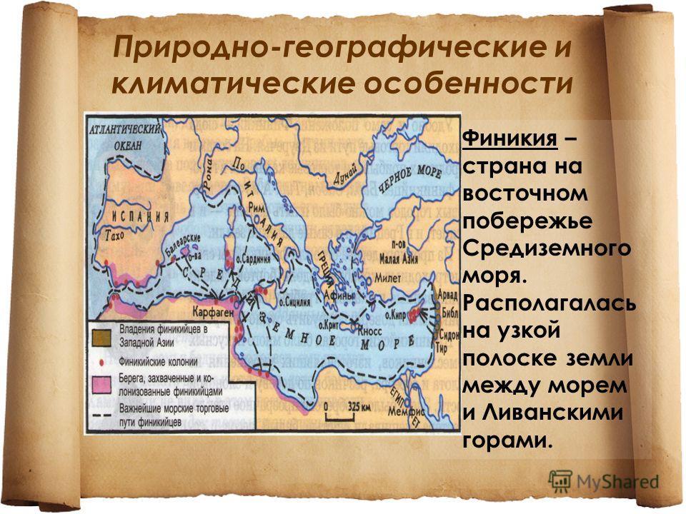 Природно-географические и климатические особенности Финикия – страна на восточном побережье Средиземного моря. Располагалась на узкой полоске земли между морем и Ливанскими горами.