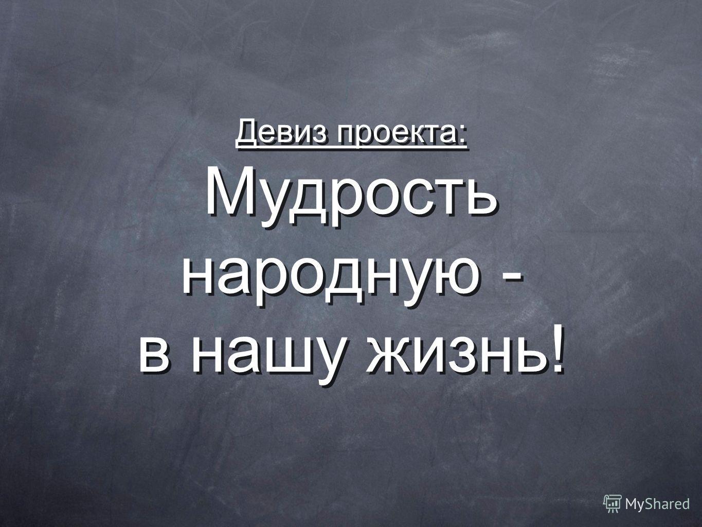 Девиз проекта: Мудрость народную - в нашу жизнь!