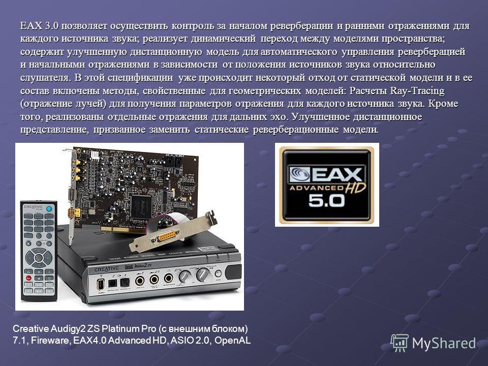 EAX 3.0 позволяет осуществить контроль за началом реверберации и ранними отражениями для каждого источника звука; реализует динамический переход между моделями пространства; содержит улучшенную дистанционную модель для автоматического управления реве