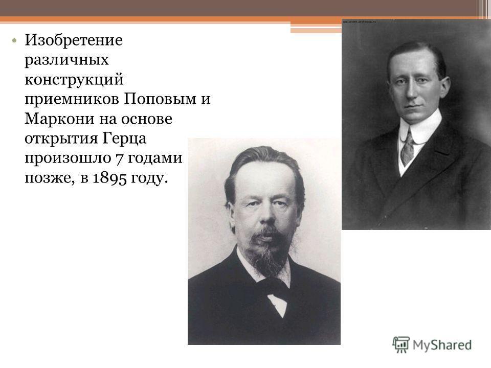 Изобретение различных конструкций приемников Поповым и Маркони на основе открытия Герца произошло 7 годами позже, в 1895 году.