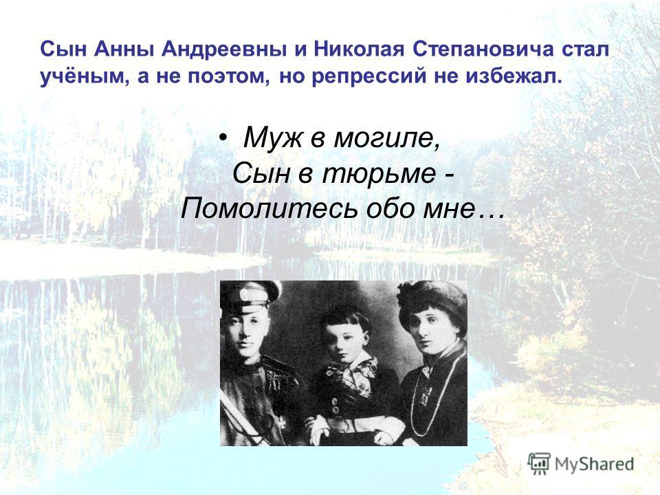 Сын Анны Андреевны и Николая Степановича стал учёным, а не поэтом, но репрессий не избежал. Муж в могиле, Сын в тюрьме - Помолитесь обо мне…