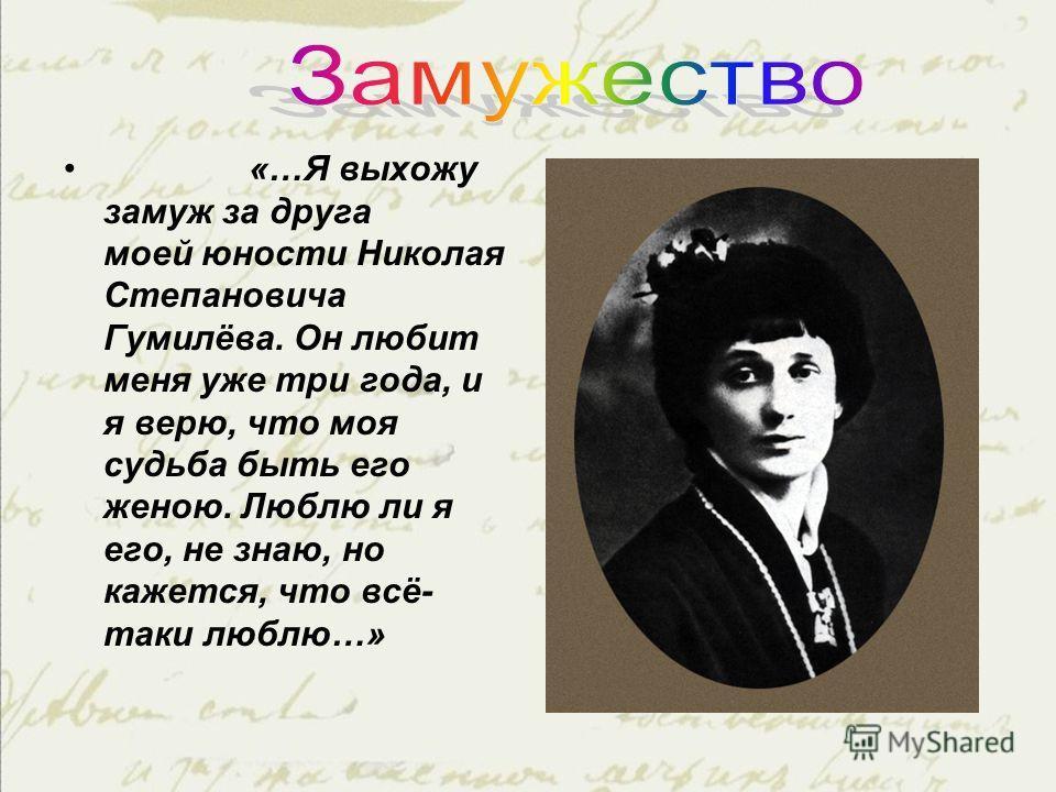 «…Я выхожу замуж за друга моей юности Николая Степановича Гумилёва. Он любит меня уже три года, и я верю, что моя судьба быть его женою. Люблю ли я его, не знаю, но кажется, что всё- таки люблю…»