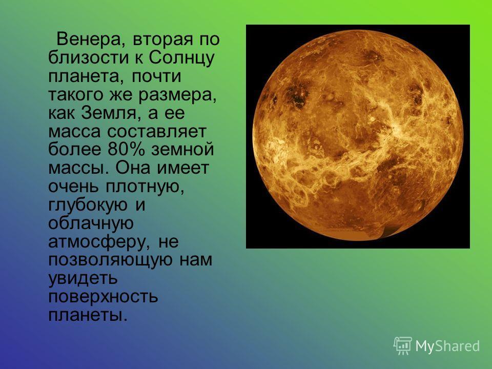 Венера, вторая по близости к Солнцу планета, почти такого же размера, как Земля, а ее масса составляет более 80% земной массы. Она имеет очень плотную, глубокую и облачную атмосферу, не позволяющую нам увидеть поверхность планеты.