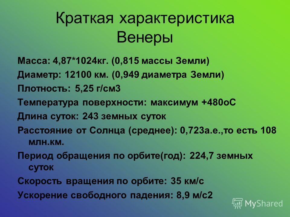Краткая характеристика Венеры Maccа: 4,87*1024кг. (0,815 массы Земли) Диаметр: 12100 км. (0,949 диаметра Земли) Плотность: 5,25 г/см3 Температура поверхности: максимум +480oC Длина суток: 243 земных суток Расстояние от Cолнца (среднее): 0,723а.е.,то