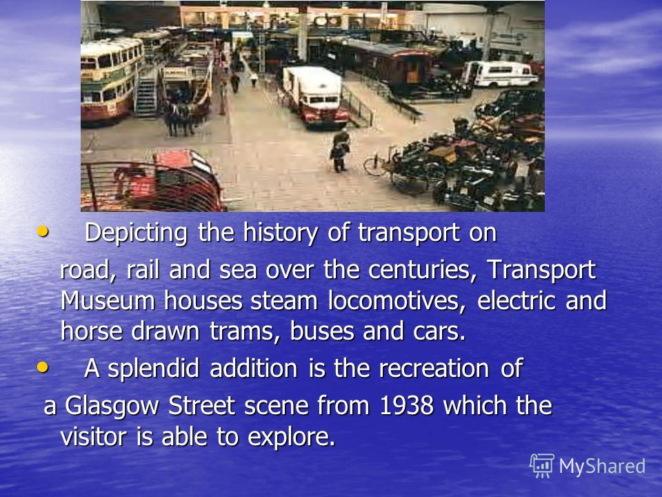 Depicting the history of transport on Depicting the history of transport on road, rail and sea over the centuries, Transport Museum houses steam locomotives, electric and horse drawn trams, buses and cars. road, rail and sea over the centuries, Trans