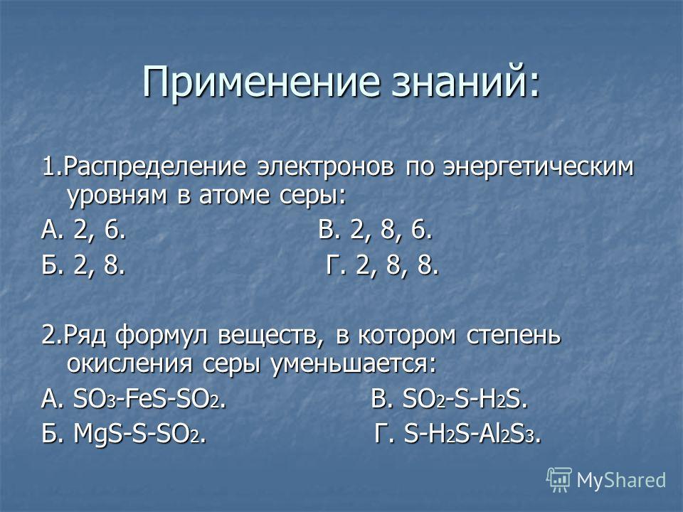 Применение знаний: 1.Распределение электронов по энергетическим уровням в атоме серы: А. 2, 6. В. 2, 8, 6. Б. 2, 8. Г. 2, 8, 8. 2.Ряд формул веществ, в котором степень окисления серы уменьшается: А. SO 3 -FeS-SO 2. В. SO 2 -S-H 2 S. Б. MgS-S-SO 2. Г.