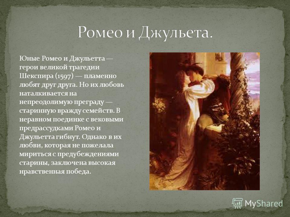 Юные Ромео и Джульетта герои великой трагедии Шекспира (1597) пламенно любят друг друга. Но их любовь наталкивается на непреодолимую преграду старинную вражду семейств. В неравном поединке с вековыми предрассудками Ромео и Джульетта гибнут. Однако в