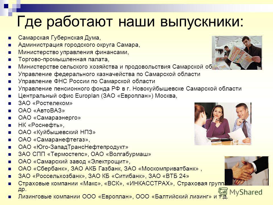 Где работают наши выпускники: Самарская Губернская Дума, Администрация городского округа Самара, Министерство управления финансами, Торгово-промышленная палата, Министерстве сельского хозяйства и продовольствия Самарской области, Управление федеральн