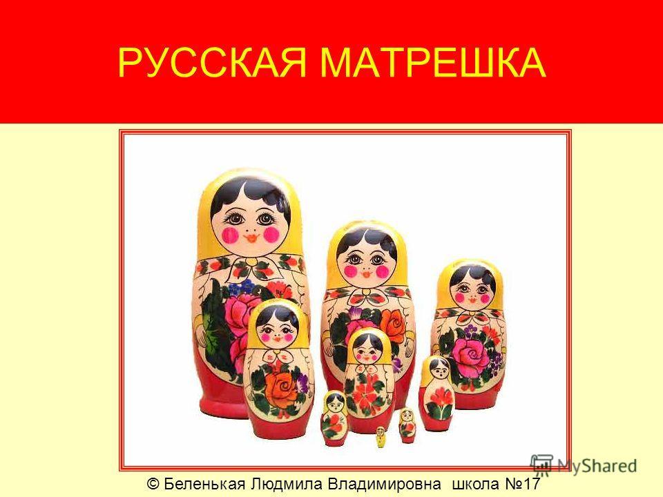 РУССКАЯ МАТРЕШКА © Беленькая Людмила Владимировна школа 17