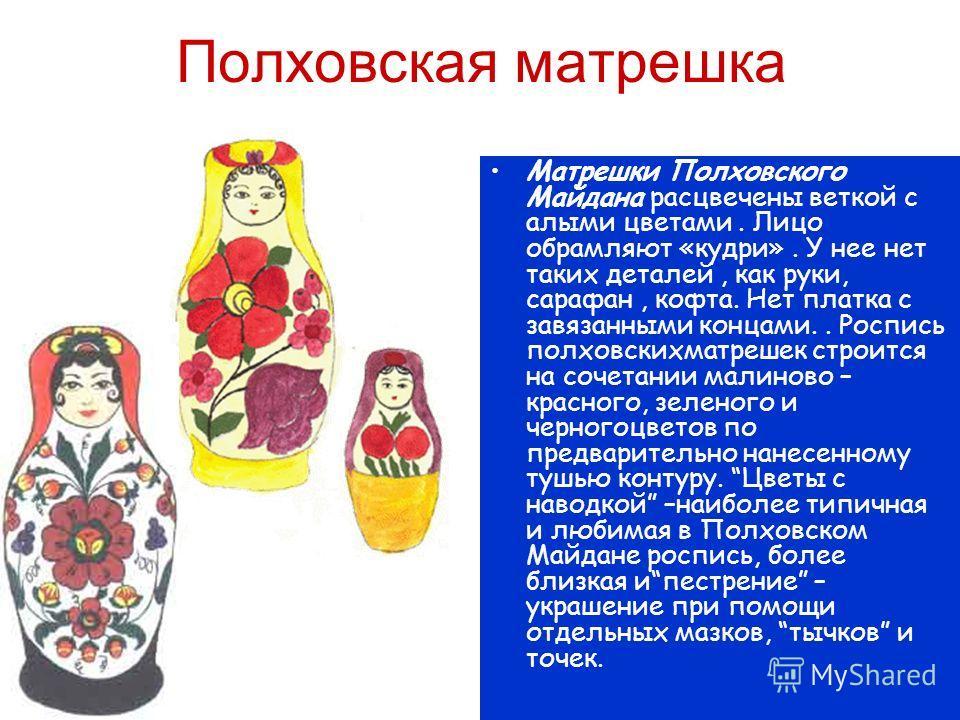 Полховская матрешка Матрешки Полховского Майдана расцвечены веткой с алыми цветами. Лицо обрамляют «кудри». У нее нет таких деталей, как руки, сарафан, кофта. Нет платка с завязанными концами.. Роспись полховскихматрешек строится на сочетании малинов