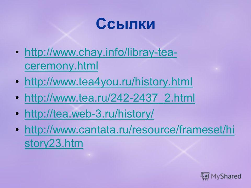 Ссылки http://www.chay.info/libray-tea- ceremony.htmlhttp://www.chay.info/libray-tea- ceremony.html http://www.tea4you.ru/history.html http://www.tea.ru/242-2437_2.html http://tea.web-3.ru/history/ http://www.cantata.ru/resource/frameset/hi story23.h