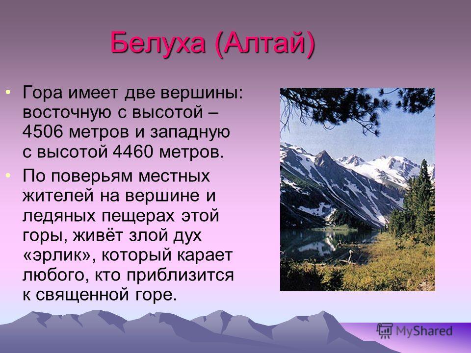 Белуха (Алтай) Гора имеет две вершины: восточную с высотой – 4506 метров и западную с высотой 4460 метров. По поверьям местных жителей на вершине и ледяных пещерах этой горы, живёт злой дух «эрлик», который карает любого, кто приблизится к священной