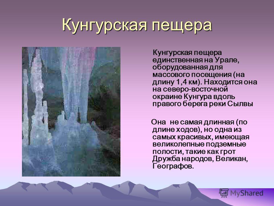 Кунгурская пещера Кунгурская пещера единственная на Урале, оборудованная для массового посещения (на длину 1,4 км). Находится она на северо-восточной окраине Кунгура вдоль правого берега реки Сылвы Она не самая длинная (по длине ходов), но одна из са