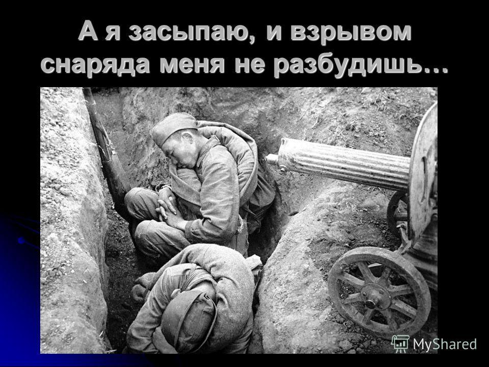 А я засыпаю, и взрывом снаряда меня не разбудишь…