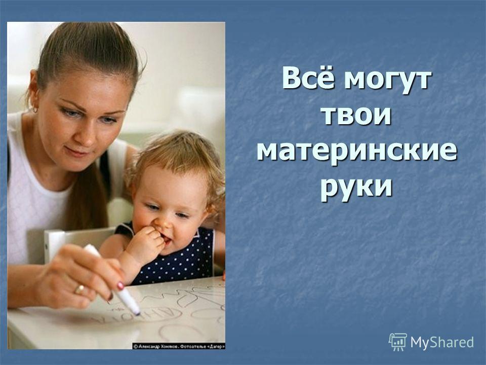 Всё могут твои материнские руки