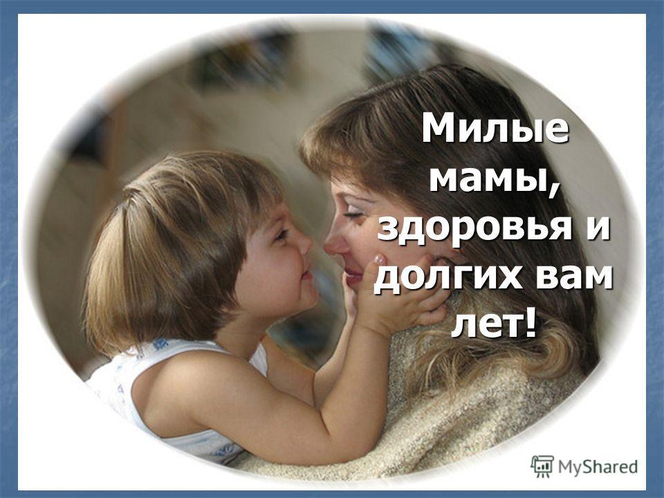 Милые мамы, здоровья и долгих вам лет!