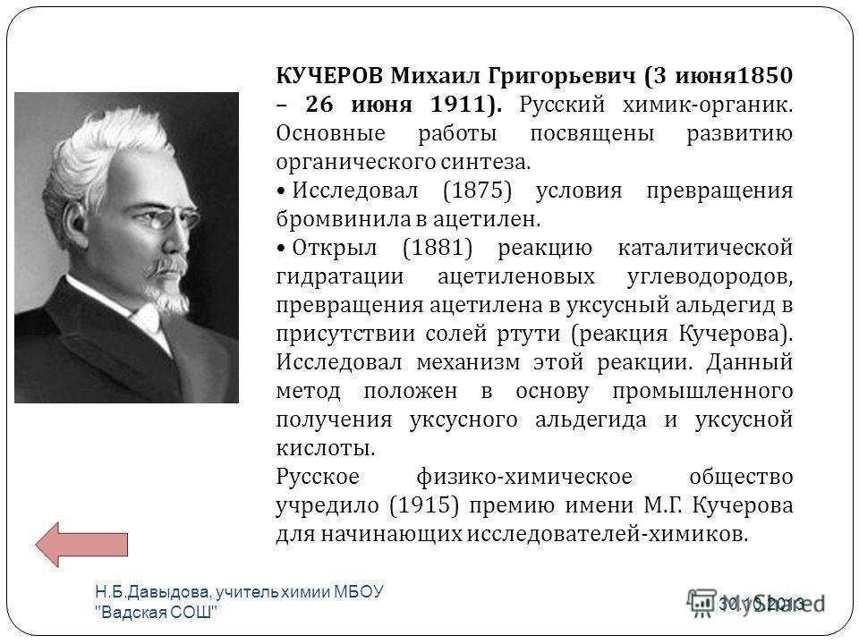 КУЧЕРОВ Михаил Григорьевич (3 июня 1850 – 26 июня 1911). Русский химик - органик. Основные работы посвящены развитию органического синтеза. Исследовал (1875) условия превращения бромвинила в ацетилен. Открыл (1881) реакцию каталитической гидратации а