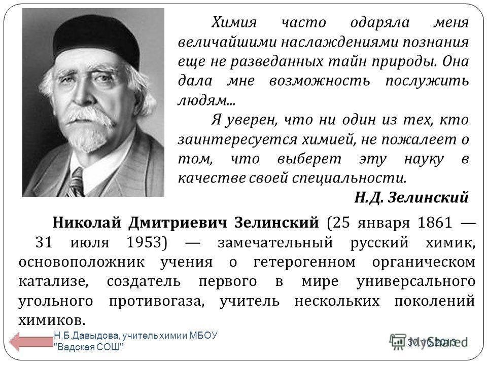 Николай Дмитриевич Зелинский (25 января 1861 31 июля 1953) замечательный русский химик, основоположник учения о гетерогенном органическом катализе, создатель первого в мире универсального угольного противогаза, учитель нескольких поколений химиков. Х