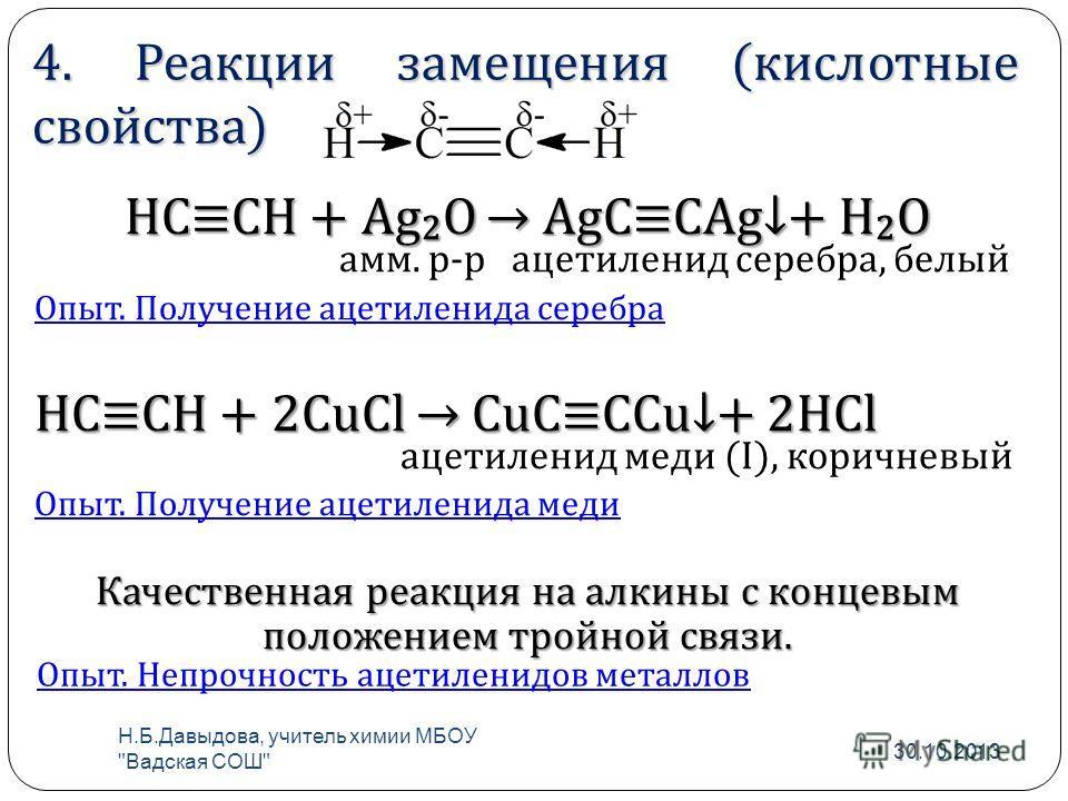 4. Реакции замещения (кислотные свойства) HCCH + Ag 2 O AgCCAg+ H 2 O амм. р-р ацетиленид серебра, белый Опыт. Получение ацетиленида серебра HCCH + 2CuCl CuCCCu+ 2HCl ацетиленид меди (I), коричневый Опыт. Получение ацетиленида меди Качественная реакц