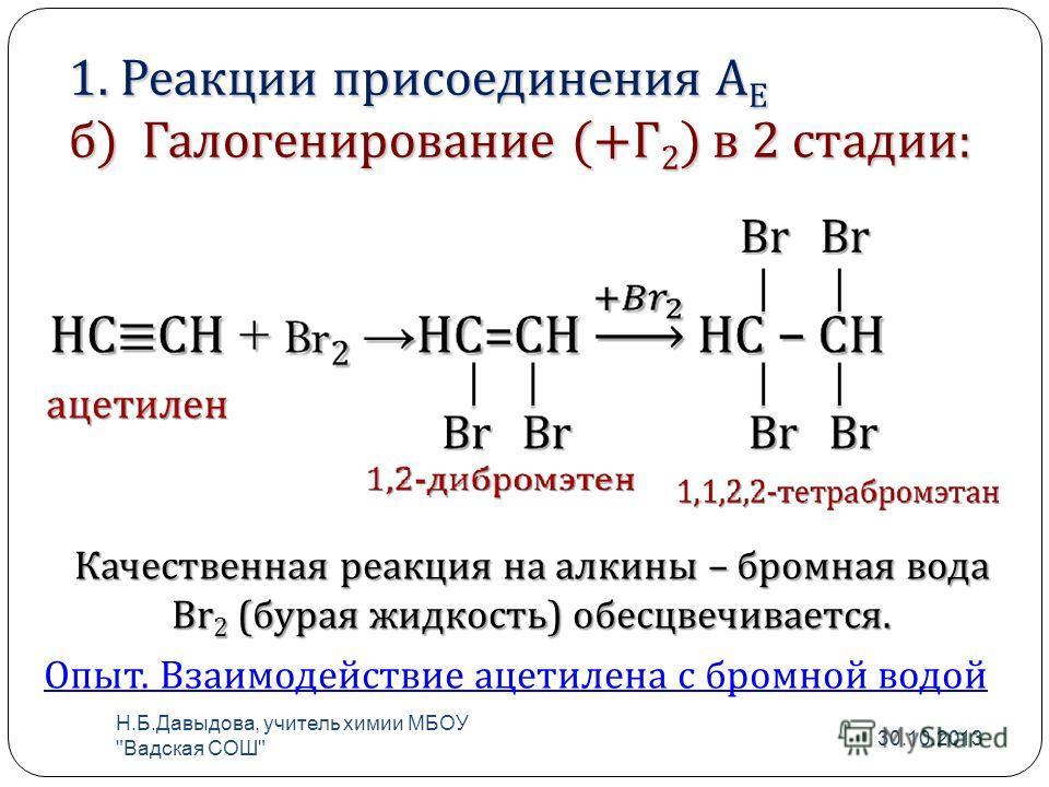 1. Реакции присоединения А Е б) Галогенирование (+Г 2 ) в 2 стадии: Качественная реакция на алкины – бромная вода Br 2 ( бурая жидкость ) обесцвечивается. Опыт. Взаимодействие ацетилена с бромной водой 30.10.2013 Н. Б. Давыдова, учитель химии МБОУ
