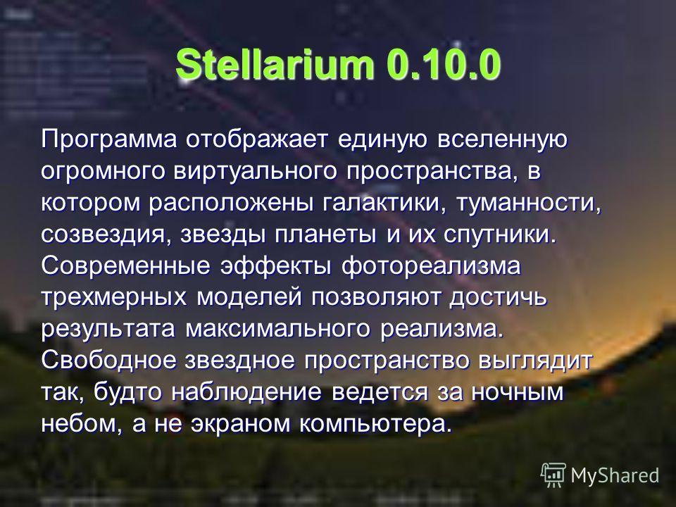 Stellarium 0.10.0 Программа отображает единую вселенную огромного виртуального пространства, в котором расположены галактики, туманности, созвездия, звезды планеты и их спутники. Современные эффекты фотореализма трехмерных моделей позволяют достичь р