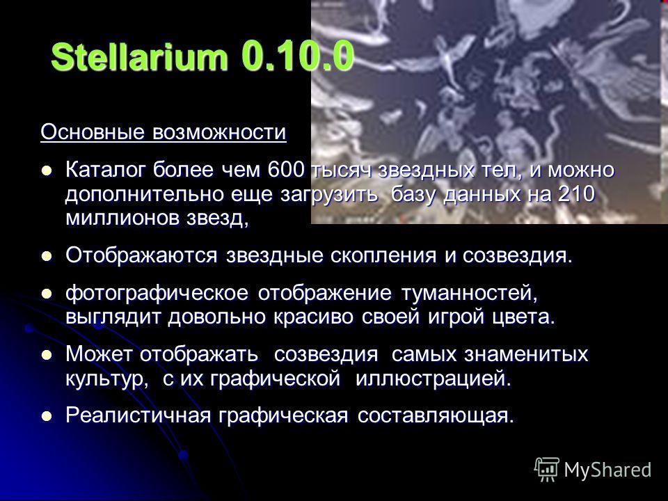 Stellarium 0.10.0 Основные возможности Каталог более чем 600 тысяч звездных тел, и можно дополнительно еще загрузить базу данных на 210 миллионов звезд, Каталог более чем 600 тысяч звездных тел, и можно дополнительно еще загрузить базу данных на 210