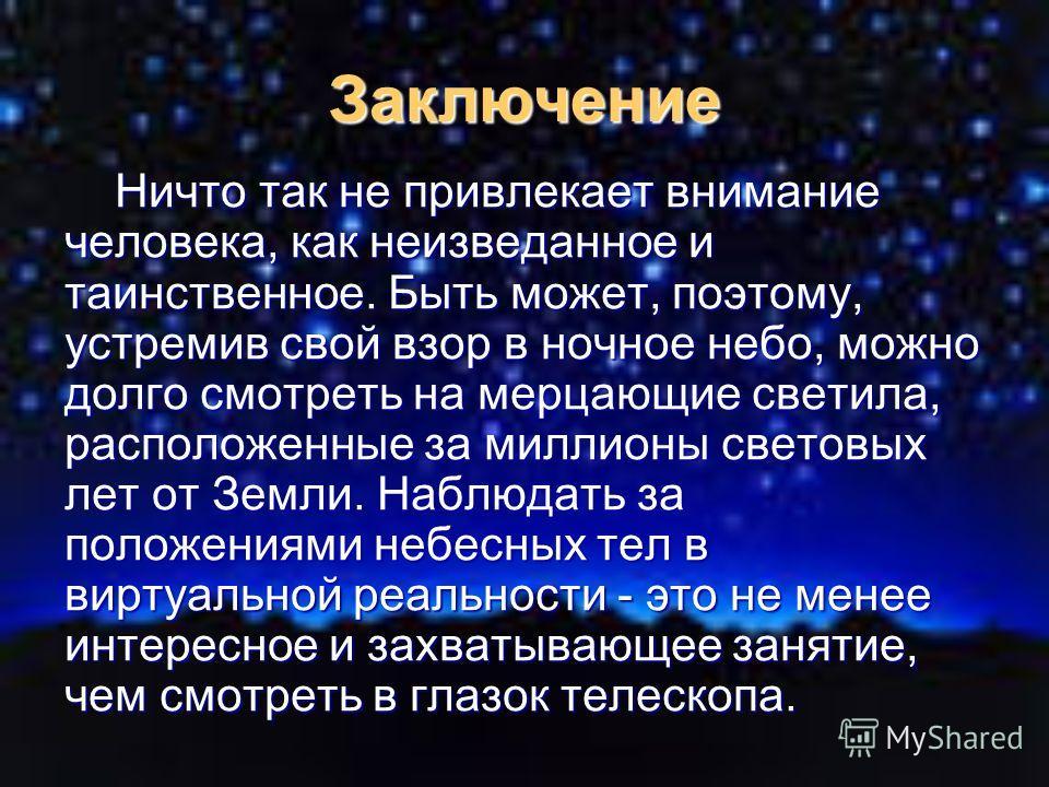 Заключение Ничто так не привлекает внимание человека, как неизведанное и таинственное. Быть может, поэтому, устремив свой взор в ночное небо, можно долго смотреть на мерцающие светила, расположенные за миллионы световых лет от Земли. Наблюдать за пол