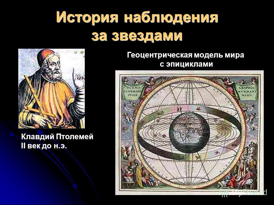История наблюдения за звездами Клавдий Птолемей II век до н.э. Геоцентрическая модель мира с эпициклами