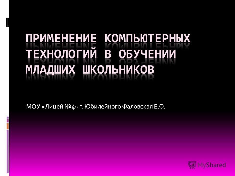 МОУ «Лицей 4» г. Юбилейного Фаловская Е.О.