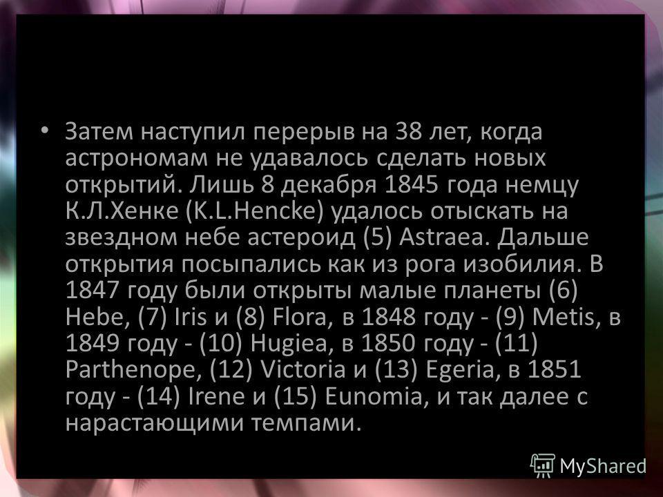 Затем наступил перерыв на 38 лет, когда астрономам не удавалось сделать новых открытий. Лишь 8 декабря 1845 года немцу К.Л.Хенке (K.L.Hencke) удалось отыскать на звездном небе астероид (5) Astraea. Дальше открытия посыпались как из рога изобилия. В 1