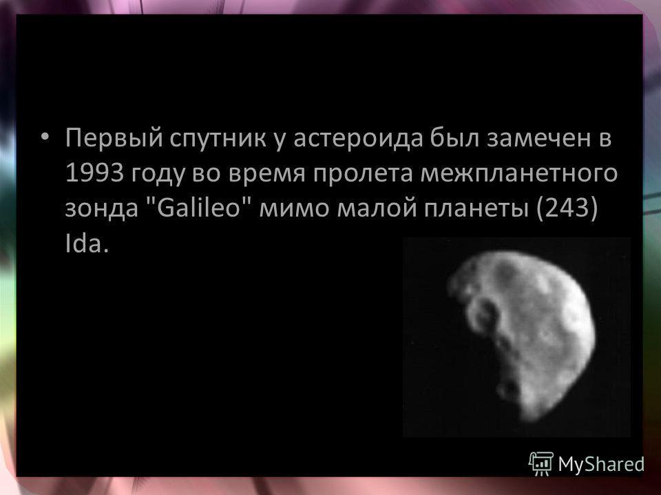 Первый спутник у астероида был замечен в 1993 году во время пролета межпланетного зонда Galileo мимо малой планеты (243) Ida.