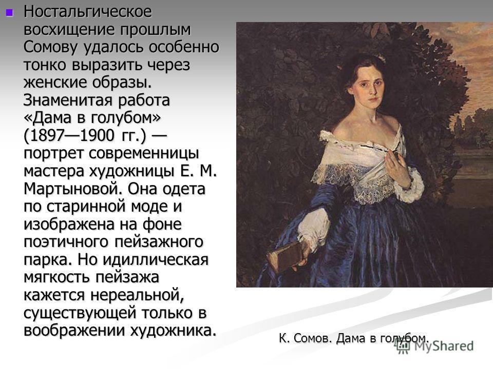 Ностальгическое восхищение прошлым Сомову удалось особенно тонко выразить через женские образы. Знаменитая работа «Дама в голубом» (18971900 гг.) портрет современницы мастера художницы Е. М. Мартыновой. Она одета по старинной моде и изображена на фон