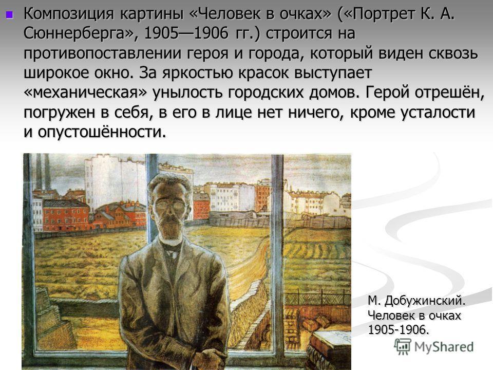 Композиция картины «Человек в очках» («Портрет К. А. Сюннерберга», 19051906 гг.) строится на противопоставлении героя и города, который виден сквозь широкое окно. За яркостью красок выступает «механическая» унылость городских домов. Герой отрешён, по