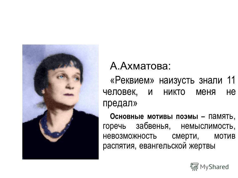 А.Ахматова: «Реквием» наизусть знали 11 человек, и никто меня не предал» Основные мотивы поэмы – память, горечь забвенья, немыслимость, невозможность смерти, мотив распятия, евангельской жертвы