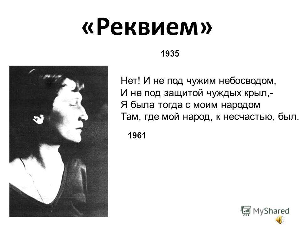 «Реквием» 1935 Нет! И не под чужим небосводом, И не под защитой чуждых крыл,- Я была тогда с моим народом Там, где мой народ, к несчастью, был. 1961