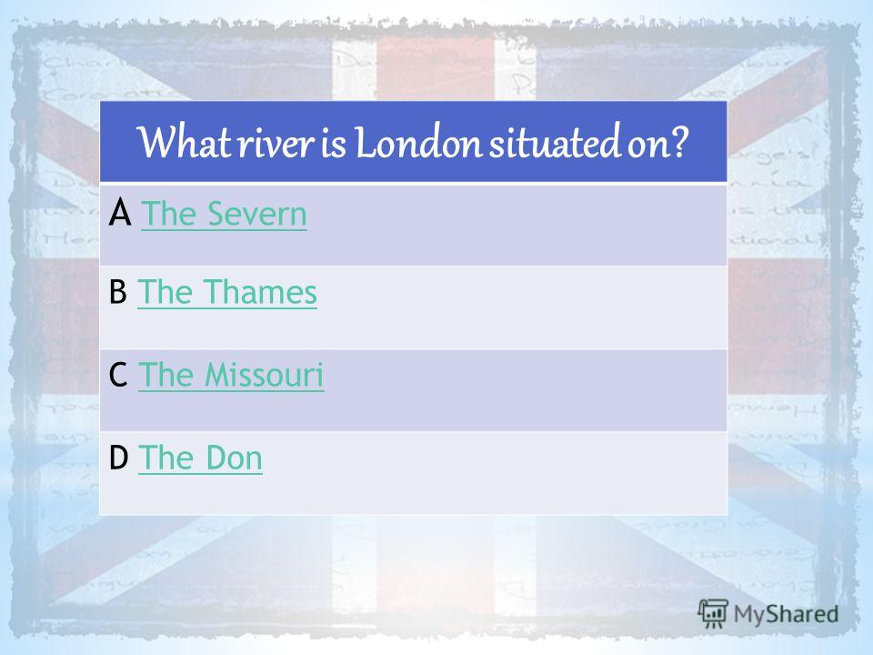 What river is London situated on? A The SevernThe Severn B The ThamesThe Thames C The MissouriThe Missouri D The DonThe Don