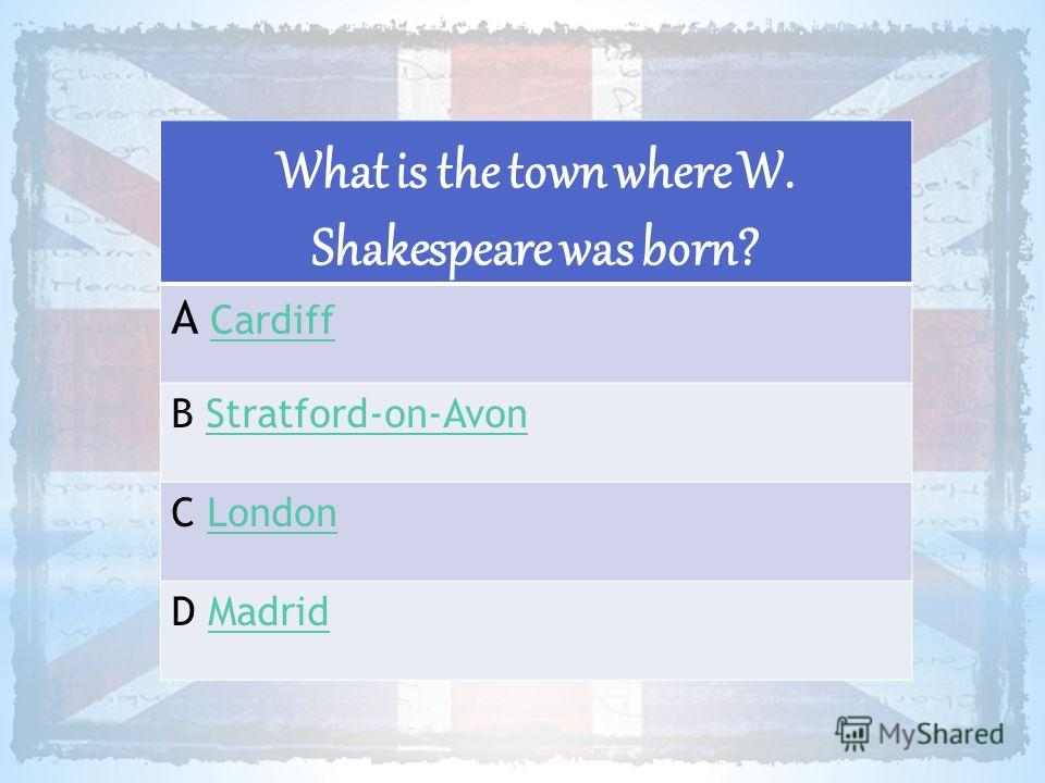 What is the town where W. Shakespeare was born? A CardiffCardiff B Stratford-on-AvonStratford-on-Avon C LondonLondon D MadridMadrid
