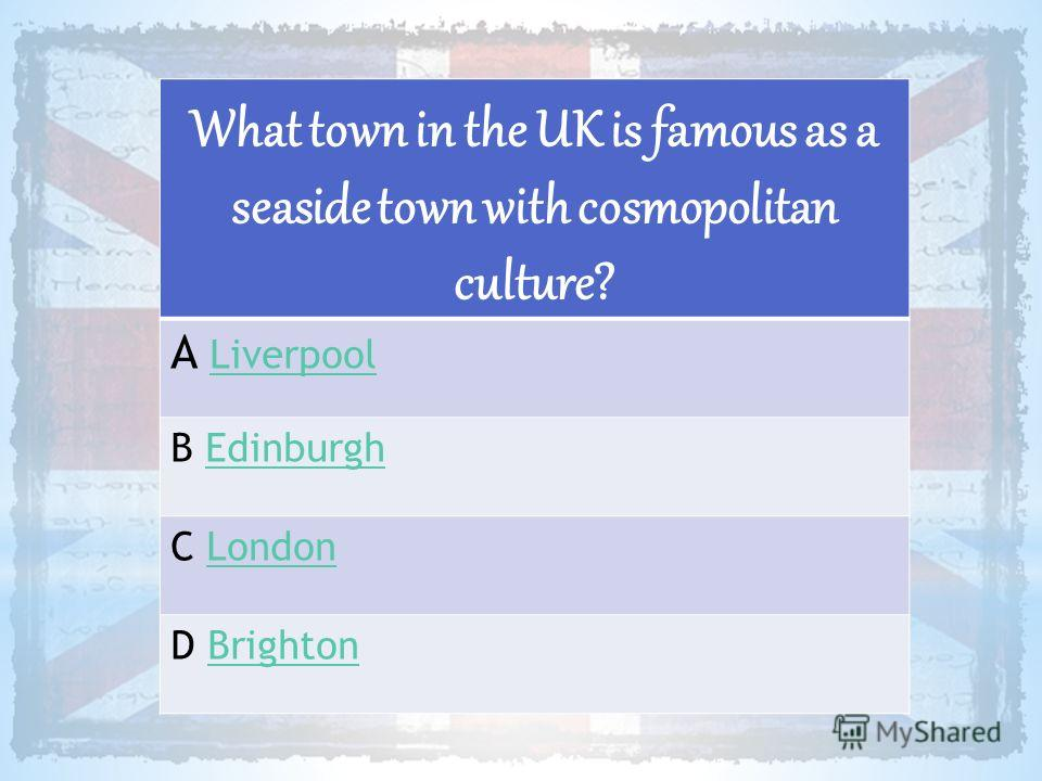 What town in the UK is famous as a seaside town with cosmopolitan culture? A LiverpoolLiverpool B EdinburghEdinburgh C LondonLondon D BrightonBrighton