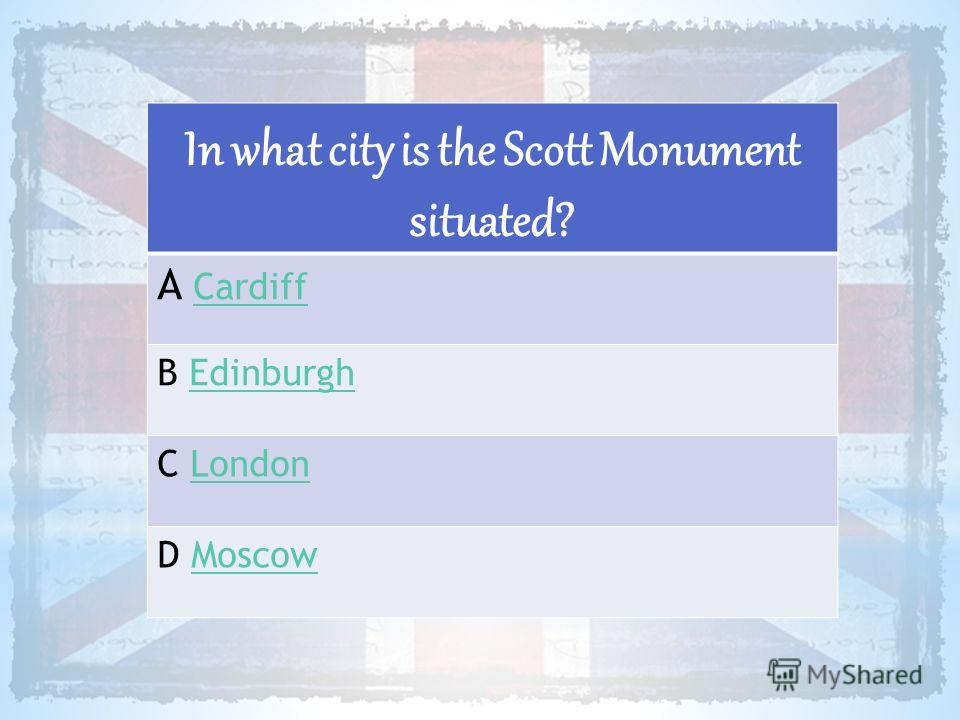 In what city is the Scott Monument situated? A CardiffCardiff B EdinburghEdinburgh C LondonLondon D MoscowMoscow