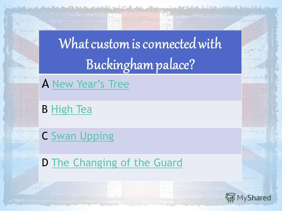 What custom is connected with Buckingham palace? A New Years TreeNew Years Tree B High TeaHigh Tea C Swan UppingSwan Upping D The Changing of the GuardThe Changing of the Guard