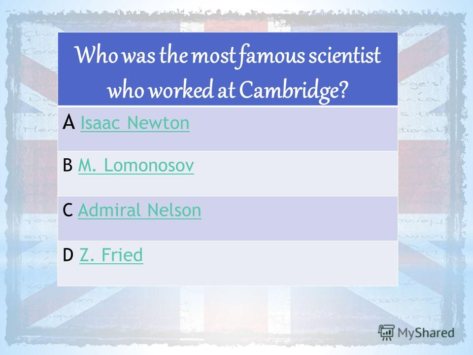 Who was the most famous scientist who worked at Cambridge? A Isaac NewtonIsaac Newton B M. LomonosovM. Lomonosov C Admiral NelsonAdmiral Nelson D Z. FriedZ. Fried