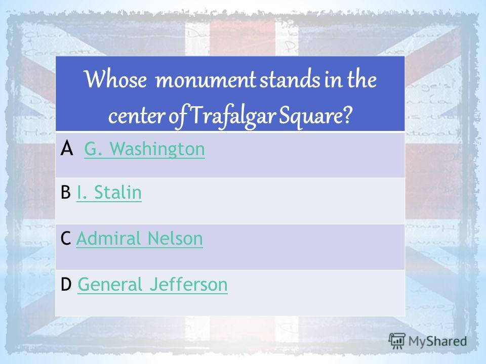 Whose monument stands in the center of Trafalgar Square? A G. WashingtonG. Washington B I. StalinI. Stalin C Admiral NelsonAdmiral Nelson D General JeffersonGeneral Jefferson