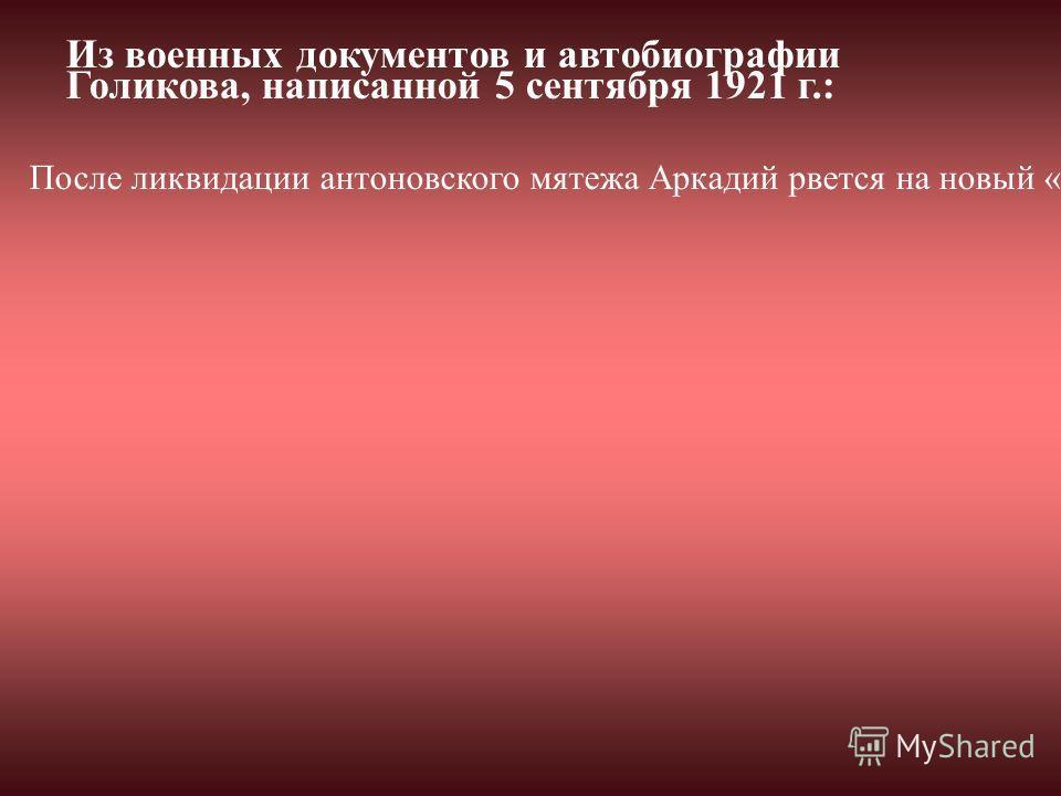 После ликвидации антоновского мятежа Аркадий рвется на новый «горячий» участок. Таким оставалась в ту пору Сибирь. В письме к отцу он писал: «...Не люблю я, по правде сказать, оставаться в запасе» (4, 335). И вот он уже в качестве комбата ЧОН участву