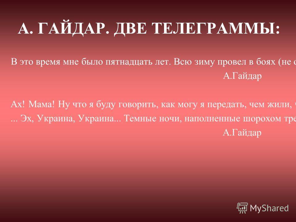 А. ГАЙДАР. ДВЕ ТЕЛЕГРАММЫ: В это время мне было пятнадцать лет. Всю зиму провел в боях (не особенно крупных) на заброшенном тогда Польском фронте и 20-го числа получил шрапнельную рану в ногу. А.Гайдар Ах! Мама! Ну что я буду говорить, как могу я пер