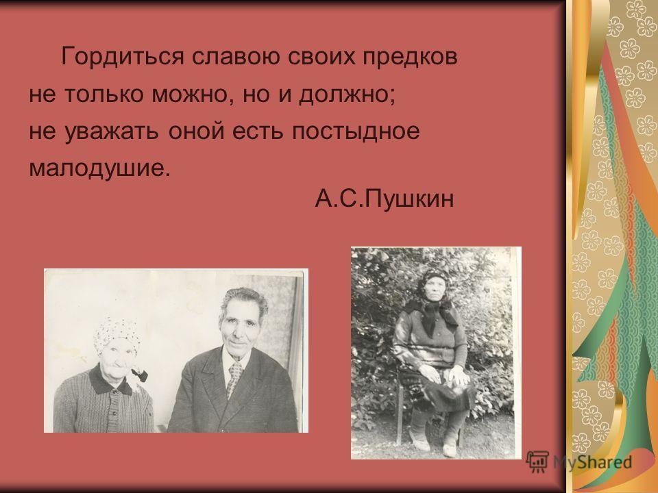 Гордиться славою своих предков не только можно, но и должно; не уважать оной есть постыдное малодушие. А.С.Пушкин